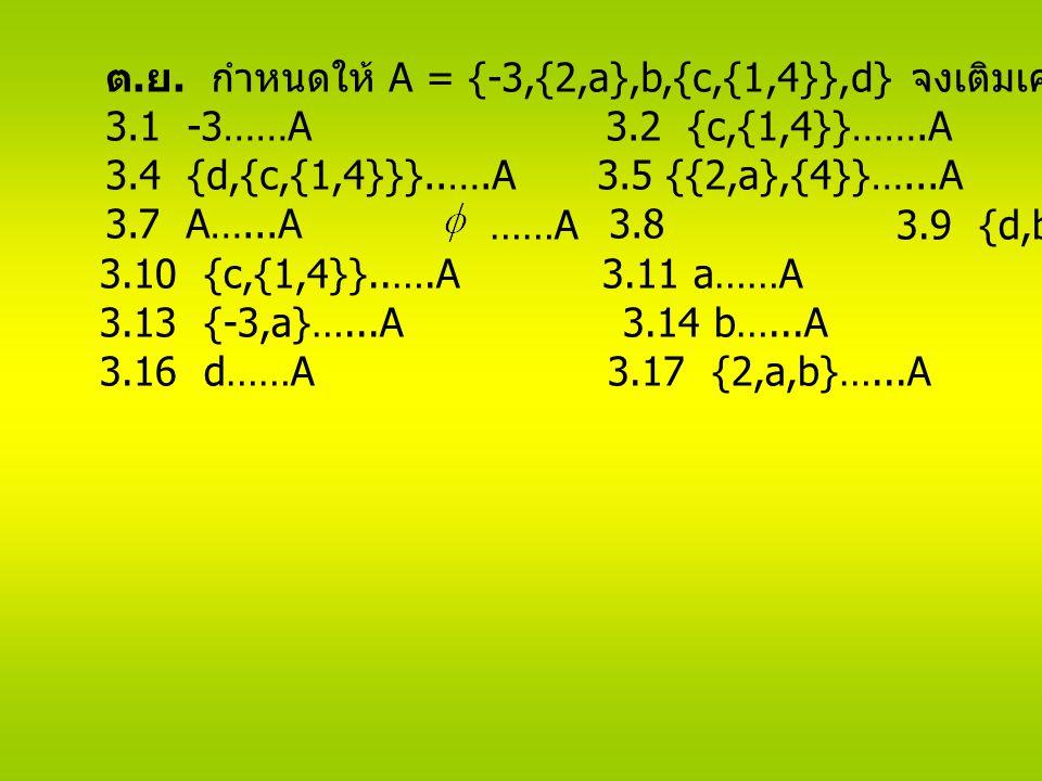 ต. ย. กำหนดให้ A = {-3,{2,a},b,{c,{1,4}},d} จงเติมเครื่องหมายลงในช่องว่างต่อไปนี้ 3.1 -3……A 3.2 {c,{1,4}}…….A 3.3 {{2,a},d}……A 3.4 {d,{c,{1,4}}}..….A