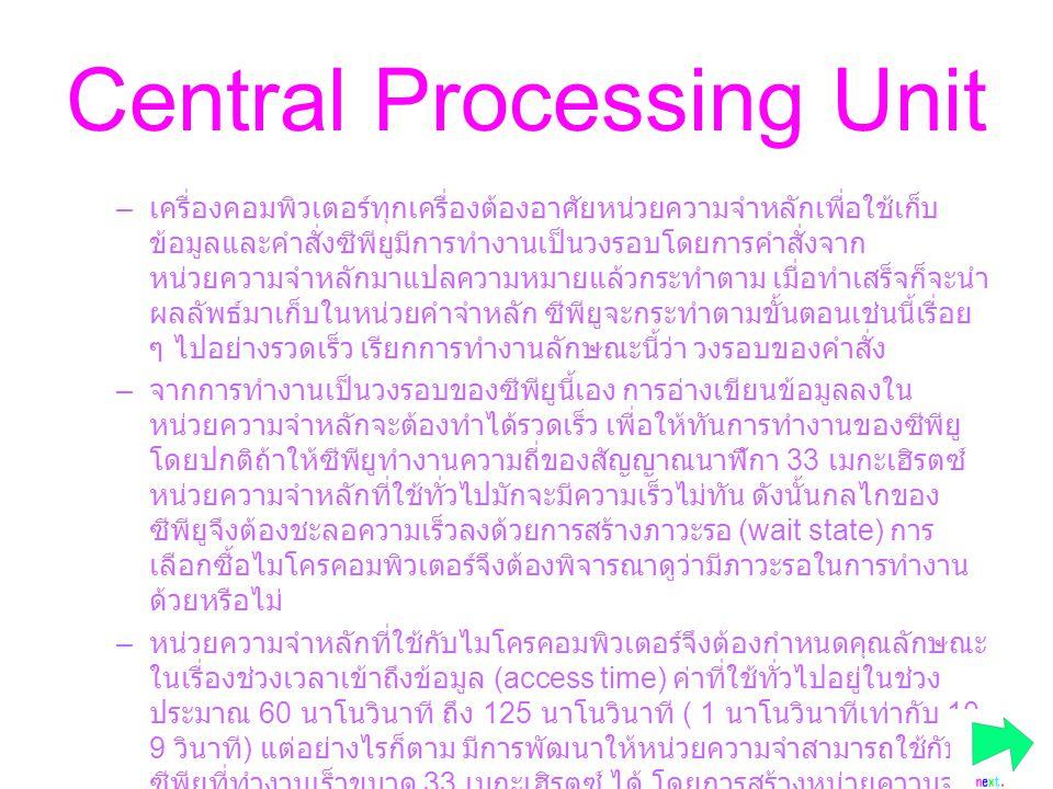 Central Processing Unit –เ–เครื่องคอมพิวเตอร์ทุกเครื่องต้องอาศัยหน่วยความจำหลักเพื่อใช้เก็บ ข้อมูลและคำสั่งซีพียูมีการทำงานเป็นวงรอบโดยการคำสั่งจาก หน