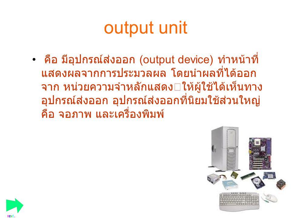 output unit คือ มีอุปกรณ์ส่งออก (output device) ทำหน้าที่ แสดงผลจากการประมวลผล โดยนำผลที่ได้ออก จาก หน่วยความจำหลักแสดงให้ผู้ใช้ได้เห็นทาง อุปกรณ์ส่งอ