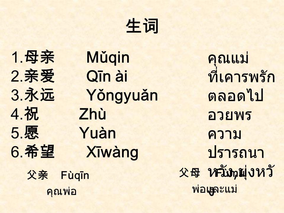亲爱的妈妈 : 祝您母亲节快乐,妈妈我永远爱您! qīn ài de māma : Zhù n ín mǔ qin jié kuàilè , māma wǒ yǒng yuǎn ài nǐn ! ความสุข