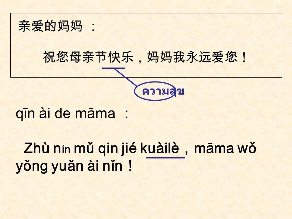 妈妈: 今天是母亲节,愿您一直健康,永远快乐! māma : Jīn tiān shì mǔ qin jié , yuàn nín yī zhí jiàn kāng,yǒng yuǎn kuài le.