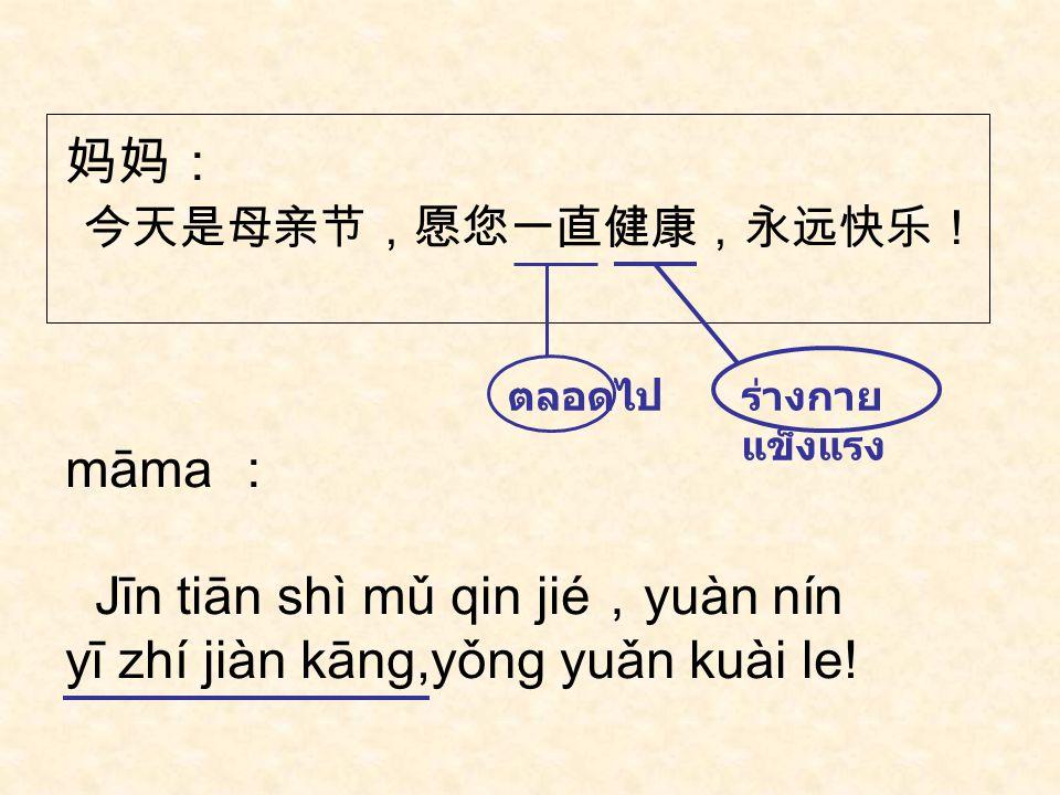 妈妈: 谢谢您,希望您能天天快乐,日日幸福。 māma : xiè xie nín , xī wàng nín néng tiān tiān kuài le,rì rì xìng fú 。 ความสุข ได้, สามารถ