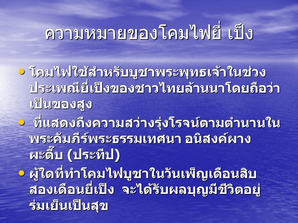 ความหมายของโคมไฟยี่ เป็ง โคมไฟใช้สำหรับบูชาพระพุทธเจ้าในช่วง ประเพณียี่เป็งของชาวไทยล้านนาโดยถือว่า เป็นของสูง โคมไฟใช้สำหรับบูชาพระพุทธเจ้าในช่วง ประ