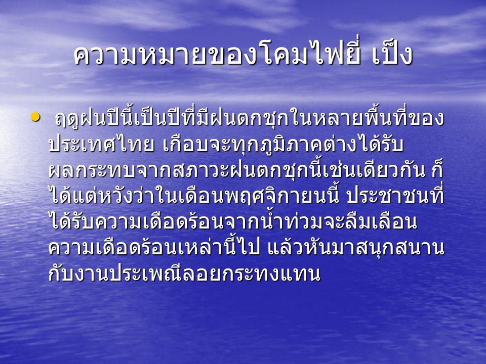 ความหมายของโคมไฟยี่ เป็ง ฤดูฝนปีนี้เป็นปีที่มีฝนตกชุกในหลายพื้นที่ของ ประเทศไทย เกือบจะทุกภูมิภาคต่างได้รับ ผลกระทบจากสภาวะฝนตกชุกนี้เช่นเดียวกัน ก็ ไ