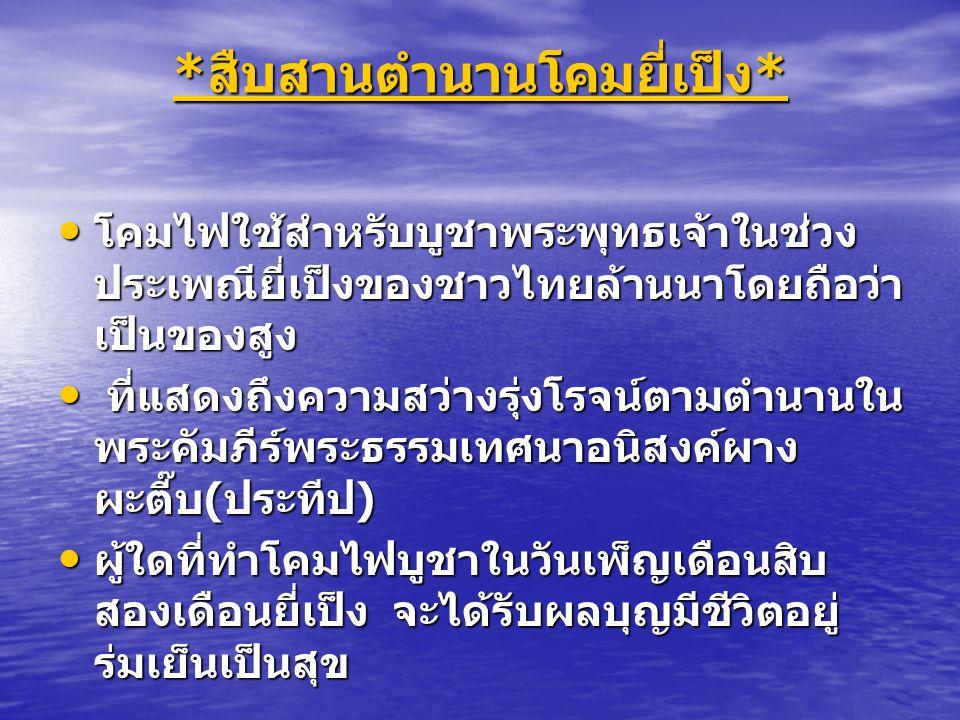 * สืบสานตำนานโคมยี่เป็ง * สืบสานตำนานโคมยี่เป็ง * โคมไฟใช้สำหรับบูชาพระพุทธเจ้าในช่วง ประเพณียี่เป็งของชาวไทยล้านนาโดยถือว่า เป็นของสูง โคมไฟใช้สำหรับ