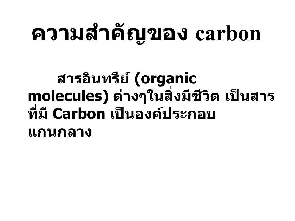 ความสำคัญของ carbon สารอินทรีย์ (organic molecules) ต่างๆในสิ่งมีชีวิต เป็นสาร ที่มี Carbon เป็นองค์ประกอบ แกนกลาง