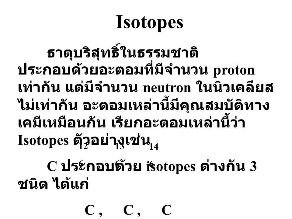 Isotopes ธาตุบริสุทธิ์ในธรรมชาติ ประกอบด้วยอะตอมที่มีจำนวน proton เท่ากัน แต่มีจำนวน neutron ในนิวเคลียส ไม่เท่ากัน อะตอมเหล่านี้มีคุณสมบัติทาง เคมีเหมือนกัน เรียกอะตอมเหล่านี้ว่า Isotopes ตัวอย่างเช่น C ประกอบด้วย isotopes ต่างกัน 3 ชนิด ได้แก่ C, C, C 12 6 13 6 14 6