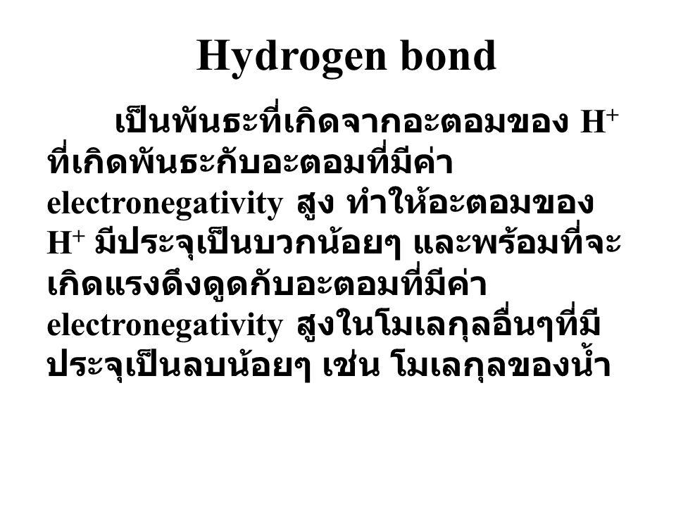 Hydrogen bond เป็นพันธะที่เกิดจากอะตอมของ H + ที่เกิดพันธะกับอะตอมที่มีค่า electronegativity สูง ทำให้อะตอมของ H + มีประจุเป็นบวกน้อยๆ และพร้อมที่จะ เกิดแรงดึงดูดกับอะตอมที่มีค่า electronegativity สูงในโมเลกุลอื่นๆที่มี ประจุเป็นลบน้อยๆ เช่น โมเลกุลของน้ำ