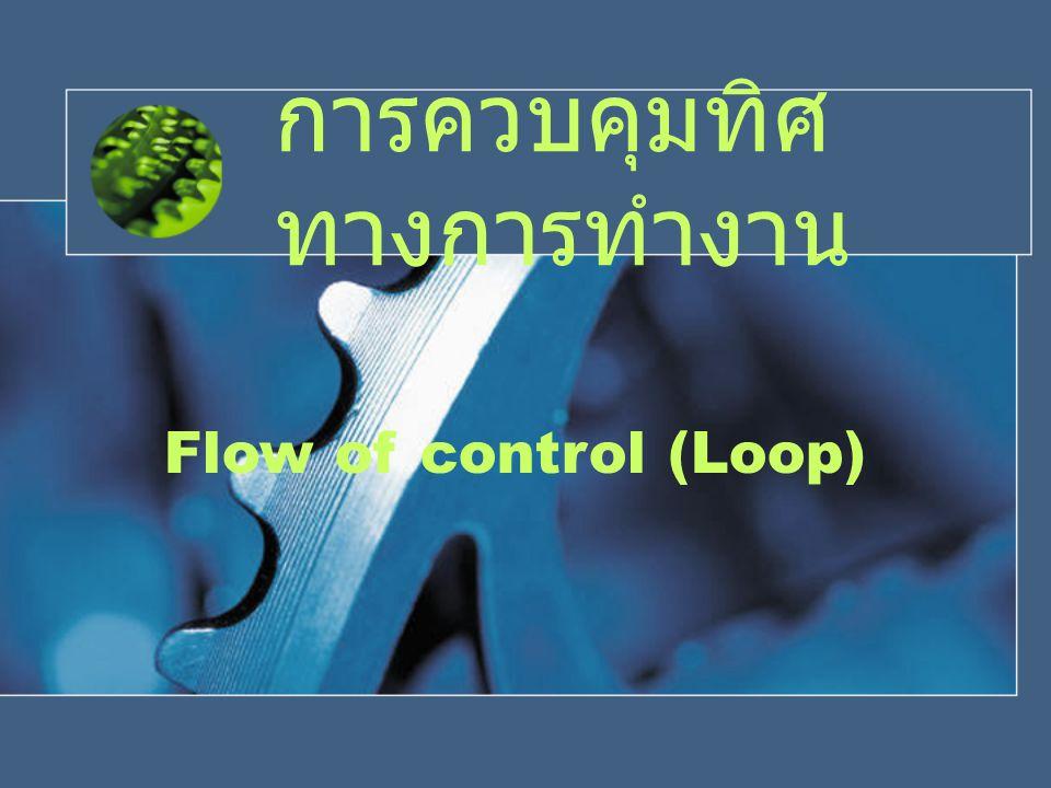 Flow of control การควบคุมทิศทางการทํางานแบบเลือกทํา if, if – else, if – else if, switch การควบคุมทิศทางการทํางานแบบวนรอบ while, do while, for คําสั่งประกอบการควบคุมทิศทาง break, continue, exit()