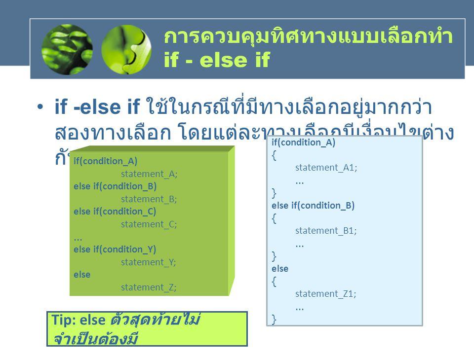 การควบคุมทิศทางแบบเลือกทำ if - else if if -else if ใชในกรณีที่มีทางเลือกอยูมากกวา สองทางเลือก โดยแตละทางเลือกมีเงื่อนไขตาง กัน if(condition_A) {