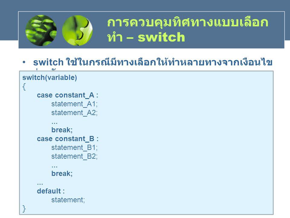 การควบคุมทิศทางแบบเลือก ทำ – switch switch ใช้ในกรณีมีทางเลือกให้ทำหลายทางจากเงือนไข ร่วมกัน switch(variable) { case constant_A : statement_A1; statem