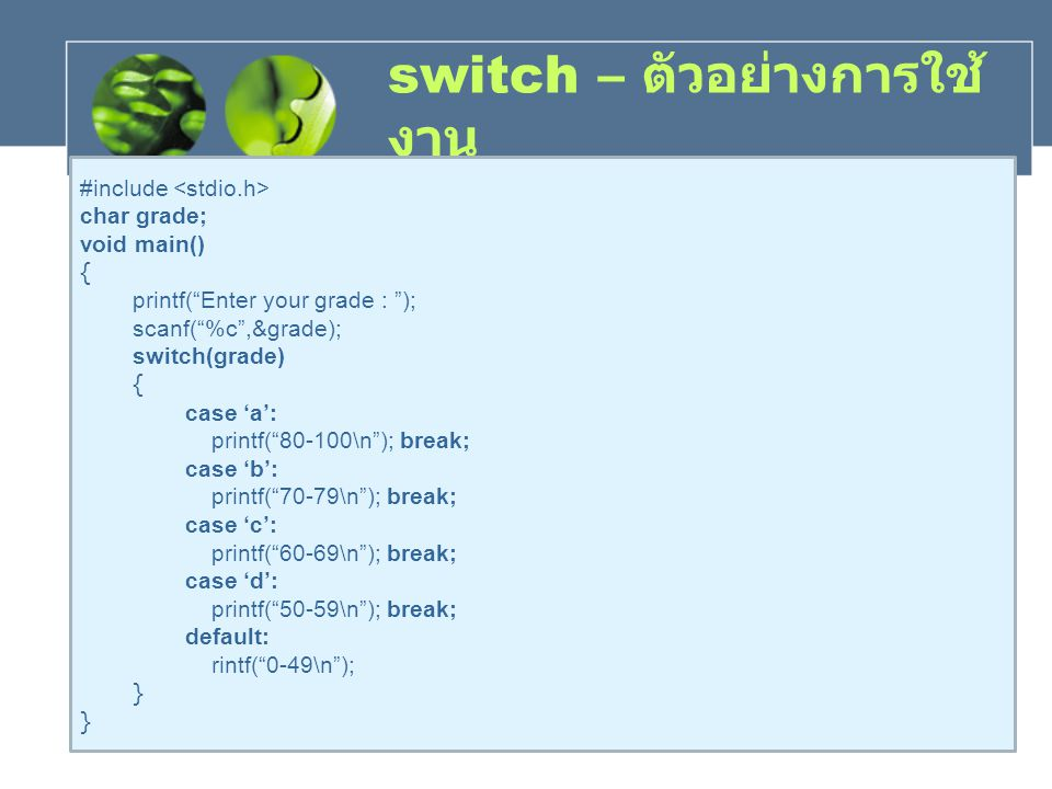 "switch – ตัวอย่างการใช้ งาน #include char grade; void main() { printf(""Enter your grade : ""); scanf(""%c"",&grade); switch(grade) { case 'a': printf(""80"