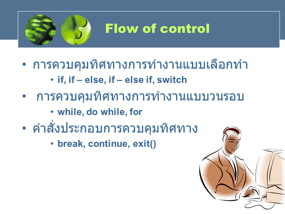 Flow of control การควบคุมทิศทางการทํางานแบบเลือกทํา if, if – else, if – else if, switch การควบคุมทิศทางการทํางานแบบวนรอบ while, do while, for คําสั่งป