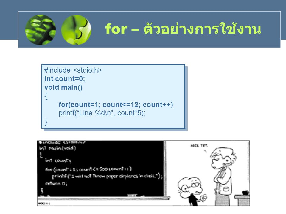 "for – ตัวอย่างการใช้งาน #include int count=0; void main() { for(count=1; count<=12; count++) printf(""Line %d\n"", count*5); } #include int count=0; voi"
