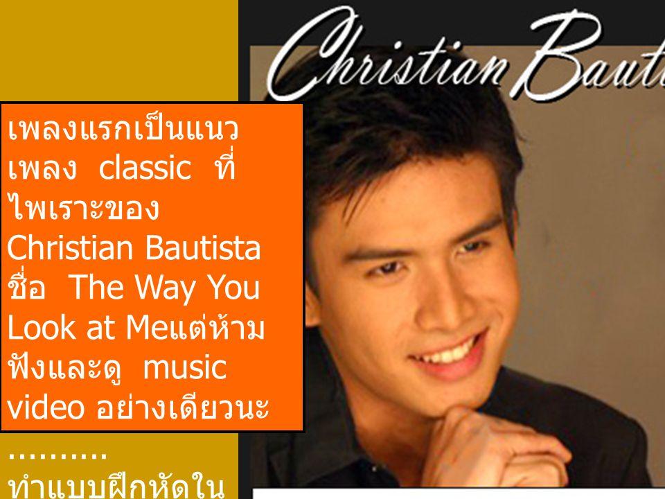 เพลงแรกเป็นแนว เพลง classic ที่ ไพเราะของ Christian Bautista ชื่อ The Way You Look at Me แต่ห้าม ฟังและดู music video อย่างเดียวนะ.......... ทำแบบฝึกห