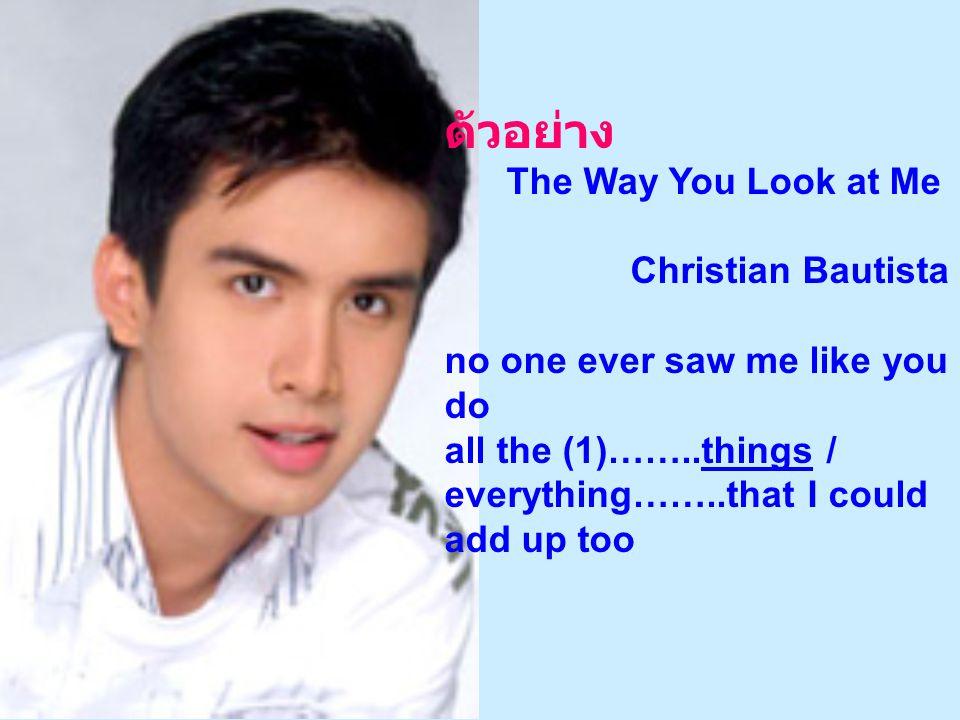 ตัวอย่าง The Way You Look at Me Christian Bautista no one ever saw me like you do all the (1)……..things / everything……..that I could add up too