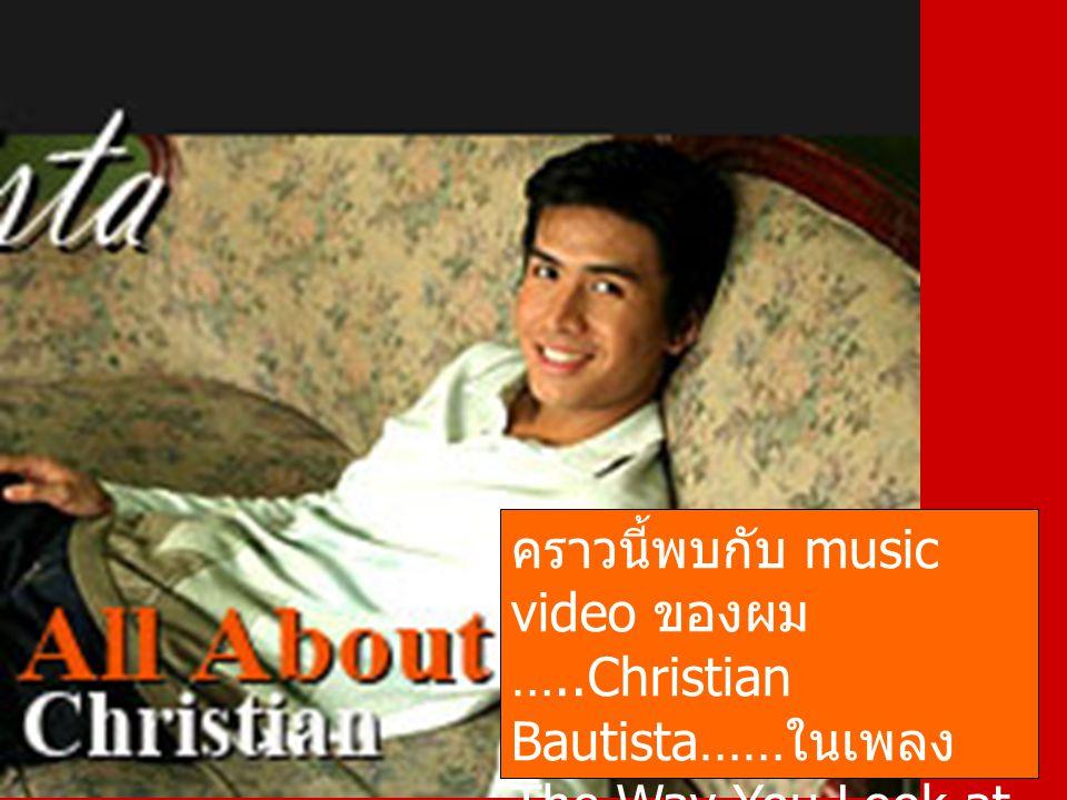 คราวนี้พบกับ music video ของผม …..Christian Bautista…… ในเพลง The Way You Look at Me ได้แล้วครับ ……( ให้ ดูประมาณ 2-3 ครั้งนะ )