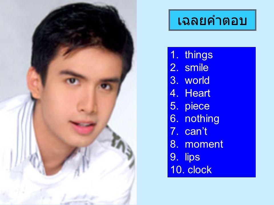 เฉลยคำตอบ 1. things 2. smile 3. world 4. Heart 5. piece 6. nothing 7. can't 8. moment 9. lips 10. clock