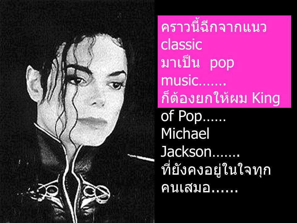 คราวนี้ฉีกจากแนว classic มาเป็น pop music……. ก็ต้องยกให้ผม King of Pop…… Michael Jackson……. ที่ยังคงอยู่ในใจทุก คนเสมอ......