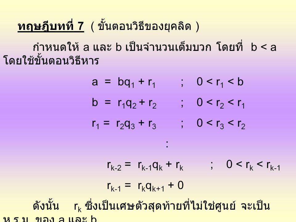 ทฤษฎีบทที่ 7 ( ขั้นตอนวิธีของยุคลิด ) กำหนดให้ a และ b เป็นจำนวนเต็มบวก โดยที่ b < a โดยใช้ขั้นตอนวิธีหาร a = bq 1 + r 1 ; 0 < r 1 < b b = r 1 q 2 + r
