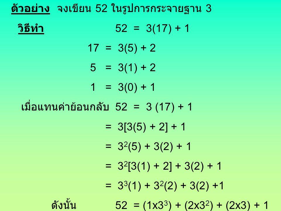 ตัวอย่าง จงเขียน 52 ในรูปการกระจายฐาน 3 วิธีทำ 52 = 3(17) + 1 17 = 3(5) + 2 5 = 3(1) + 2 1 = 3(0) + 1 เมื่อแทนค่าย้อนกลับ 52 = 3 (17) + 1 = 3[3(5) + 2