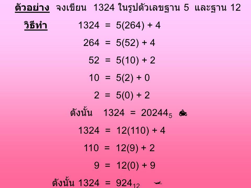 ตัวอย่าง จงเขียน 1324 ในรูปตัวเลขฐาน 5 และฐาน 12 วิธีทำ 1324 = 5(264) + 4 264 = 5(52) + 4 52 = 5(10) + 2 10 = 5(2) + 0 2 = 5(0) + 2 ดังนั้น 1324 = 202