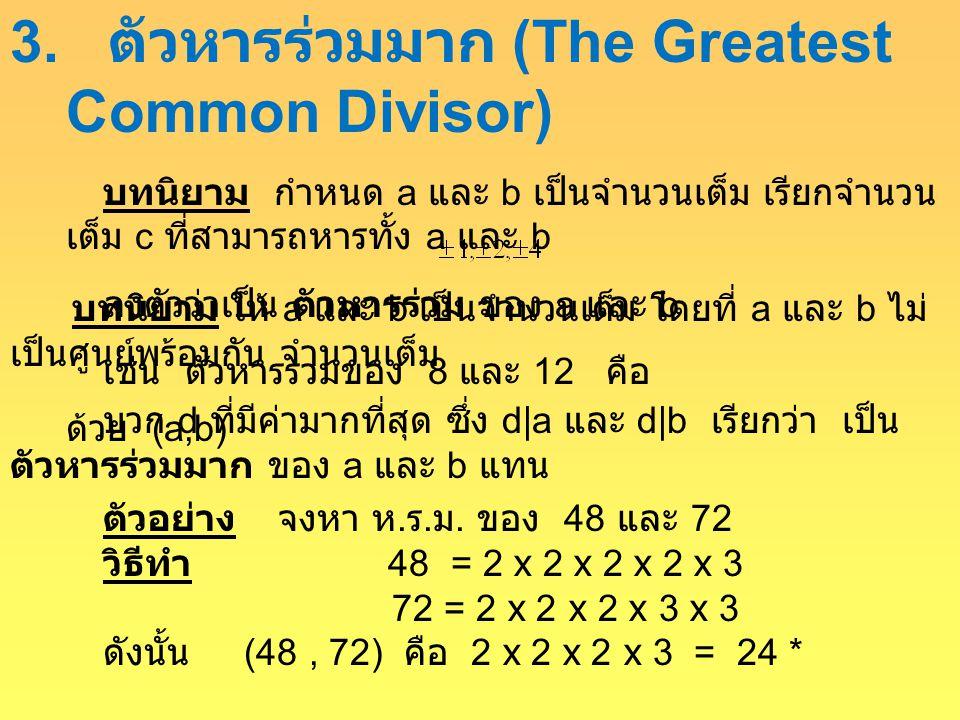 3. ตัวหารร่วมมาก (The Greatest Common Divisor) บทนิยาม กำหนด a และ b เป็นจำนวนเต็ม เรียกจำนวน เต็ม c ที่สามารถหารทั้ง a และ b ลงตัวว่าเป็น ตัวหารร่วม