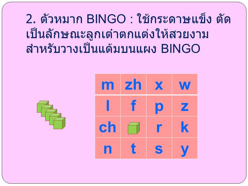 2. ตัวหมาก BINGO : ใช้กระดาษแข็ง ตัด เป็นลักษณะลูกเต๋าตกแต่งให้สวยงาม สำหรับวางเป็นแต้มบนแผง BINGO mzhxw lfpz chrk ntsy