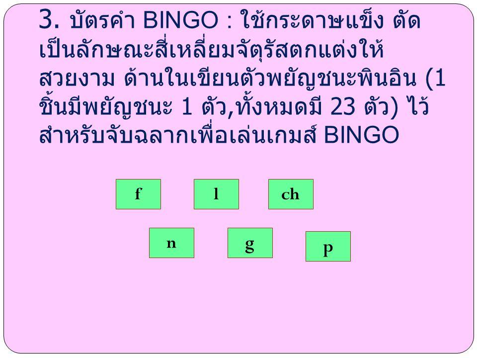 3. บัตรคำ BINGO : ใช้กระดาษแข็ง ตัด เป็นลักษณะสี่เหลี่ยมจัตุรัสตกแต่งให้ สวยงาม ด้านในเขียนตัวพยัญชนะพินอิน (1 ชิ้นมีพยัญชนะ 1 ตัว, ทั้งหมดมี 23 ตัว )