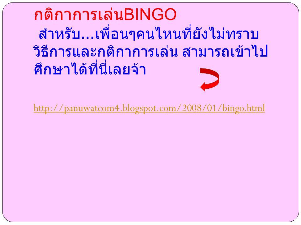 กติกาการเล่น BINGO สำหรับ... เพื่อนๆคนไหนที่ยังไม่ทราบ วิธีการและกติกาการเล่น สามารถเข้าไป ศึกษาได้ที่นี่เลยจ้า http://panuwatcom4.blogspot.com/2008/0