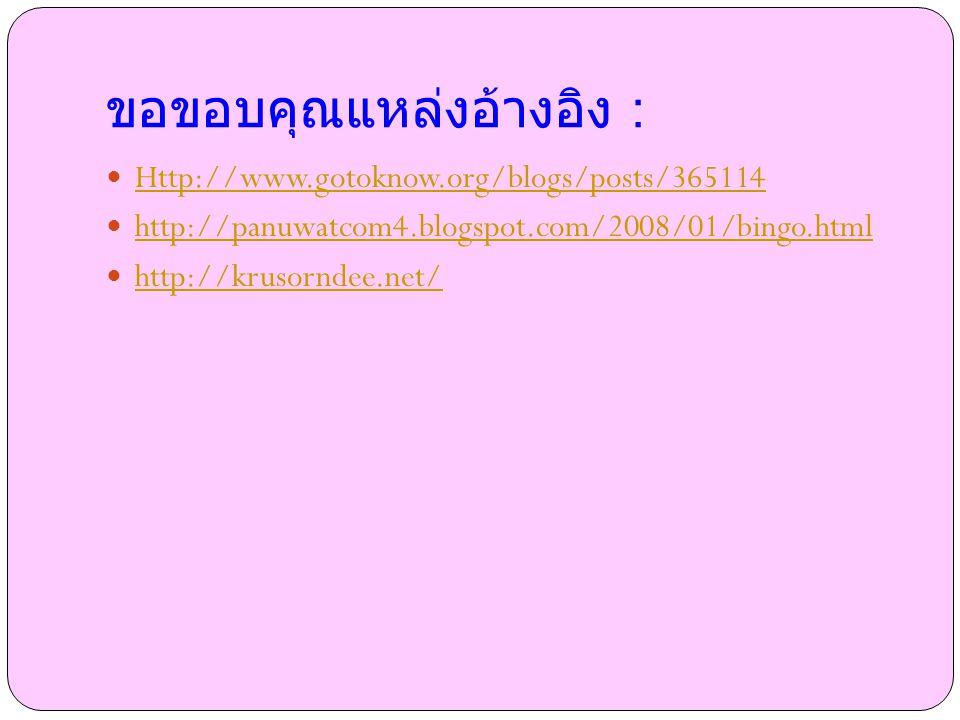 ขอขอบคุณแหล่งอ้างอิง : Http://www.gotoknow.org/blogs/posts/365114 http://panuwatcom4.blogspot.com/2008/01/bingo.html http://krusorndee.net/