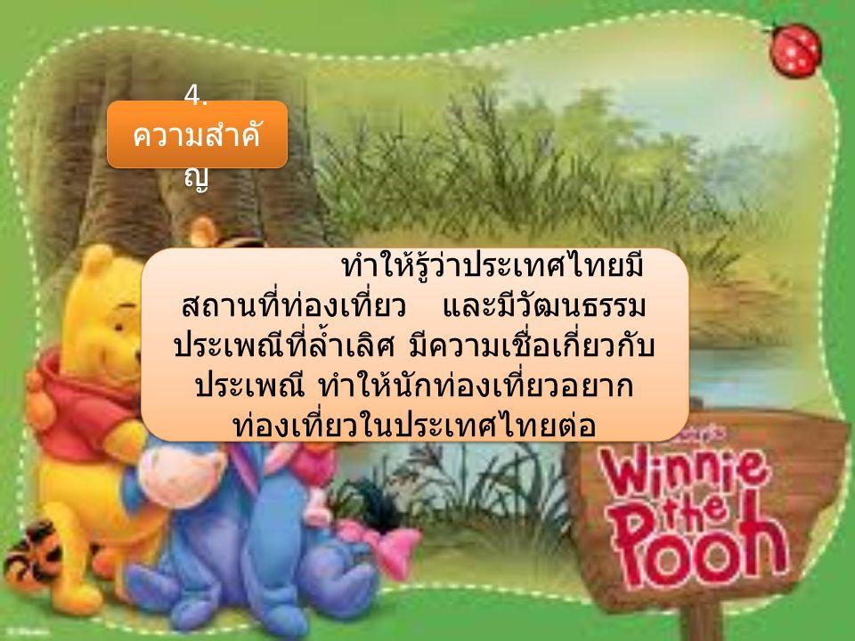 4. ความสำคั ญ ทำให้รู้ว่าประเทศไทยมี สถานที่ท่องเที่ยว และมีวัฒนธรรม ประเพณีที่ล้ำเลิศ มีความเชื่อเกี่ยวกับ ประเพณี ทำให้นักท่องเที่ยวอยาก ท่องเที่ยวใ