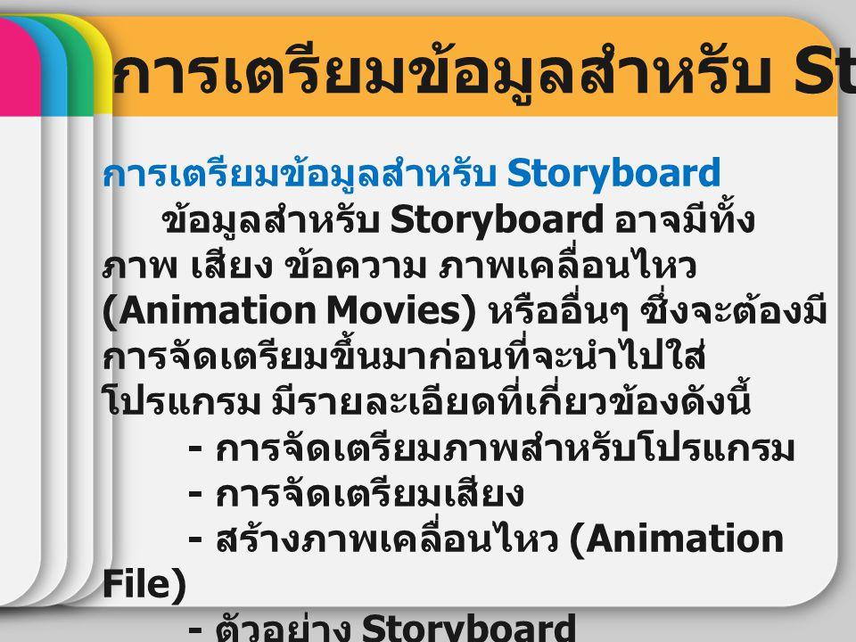 การเตรียมข้อมูลสำหรับ Storyboard ข้อมูลสำหรับ Storyboard อาจมีทั้ง ภาพ เสียง ข้อความ ภาพเคลื่อนไหว (Animation Movies) หรืออื่นๆ ซึ่งจะต้องมี การจัดเตร