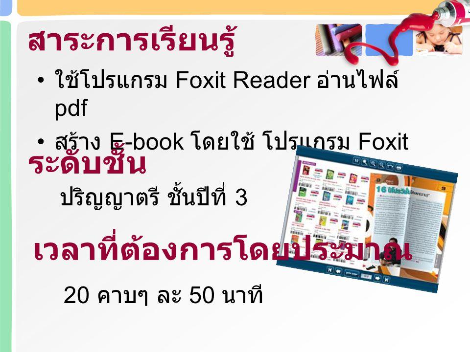 ใช้โปรแกรม Foxit Reader อ่านไฟล์ pdf สร้าง E-book โดยใช้ โปรแกรม Foxit สาระการเรียนรู้ ระดับชั้น ปริญญาตรี ชั้นปีที่ 3 เวลาที่ต้องการโดยประมาณ 20 คาบๆ