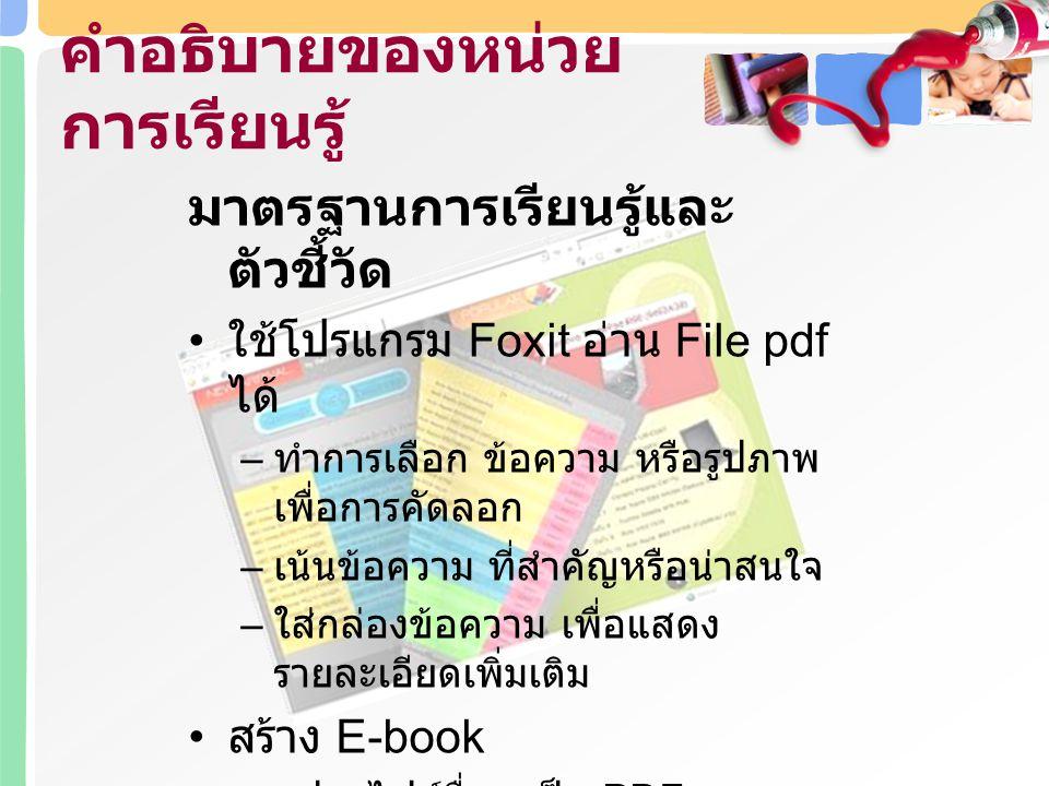 หลังจากทำการศึกษาในหน่วยนี้แล้ว ผู้เรียนสามารถ ใช้เครื่องมือต่างๆ ในโปรแกรม Foxit Reader เพื่อสร้าง E-book ได้ เปรียบเทียบความแตกต่างของรูปแบบ E-book ตามลักษณะการออกแบบ ออกแบบ E-book เพื่อการศึกษา วัตถุประสงค์การเรียนรู้