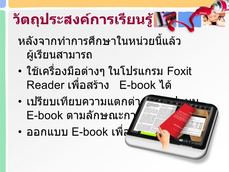 หลังจากทำการศึกษาในหน่วยนี้แล้ว ผู้เรียนสามารถ ใช้เครื่องมือต่างๆ ในโปรแกรม Foxit Reader เพื่อสร้าง E-book ได้ เปรียบเทียบความแตกต่างของรูปแบบ E-book