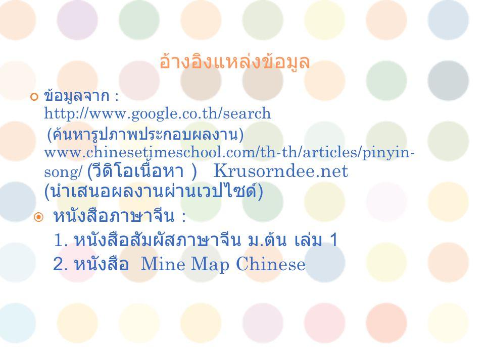 อ้างอิงแหล่งข้อมูล ข้อมูลจาก : http://www.google.co.th/search ( ค้นหารูปภาพประกอบผลงาน ) www.chinesetimeschool.com/th-th/articles/pinyin- song/ ( วีดิ