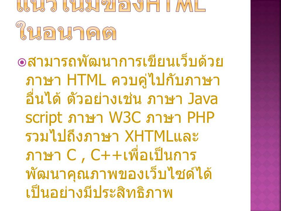  สามารถพัฒนาการเขียนเว็บด้วย ภาษา HTML ควบคู่ไปกับภาษา อื่นได้ ตัวอย่างเช่น ภาษา Java script ภาษา W3C ภาษา PHP รวมไปถึงภาษา XHTML และ ภาษา C, C++ เพื่อเป็นการ พัฒนาคุณภาพของเว็บไซด์ได้ เป็นอย่างมีประสิทธิภาพ
