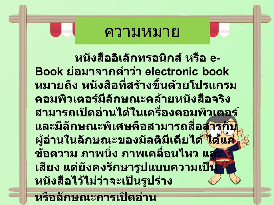 ความหมาย หนังสืออิเล็กทรอนิกส์ หรือ e- Book ย่อมาจากคำว่า electronic book หมายถึง หนังสือที่สร้างขึ้นด้วยโปรแกรม คอมพิวเตอร์มีลักษณะคล้ายหนังสือจริง ส