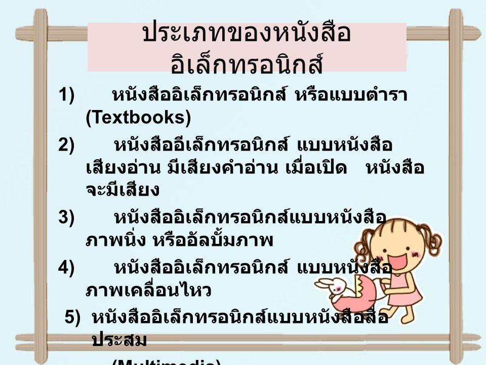 6) หนังสืออิเล็กทรอนิกส์แบบหนังสือสื่อ หลากหลาย (Polymedia books) 7) หนังสืออิเล็กทรอนิกส์แบบหนังสือเชื่อมโยง ( Hypermedia Book) 8) หนังสืออิเล็กทรอนิกส์แบบหนังสืออัจฉริยะ ( Intelligent Electronic Books) 9) หนังสืออิเล็กทรอนิกส์ แบบสื่อหนังสือ ทางไกล ( Telemedia Electronic Books) 10) หนังสืออิเล็กทรอนิกส์แบบหนังสือไซเบอร์ เสปซ (Cyberspace books)