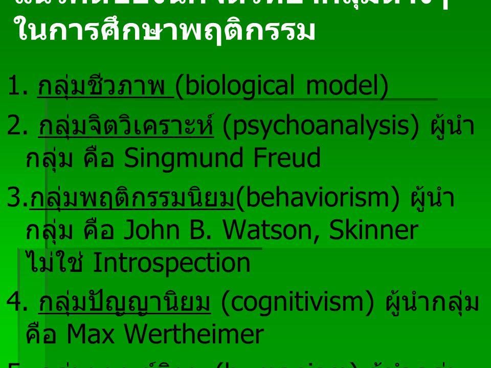แนวคิดของนักจิตวิทยากลุ่มต่างๆ ในการศึกษาพฤติกรรม 1. กลุ่มชีวภาพ (biological model) 2. กลุ่มจิตวิเคราะห์ (psychoanalysis) ผู้นำ กลุ่ม คือ Singmund Fre