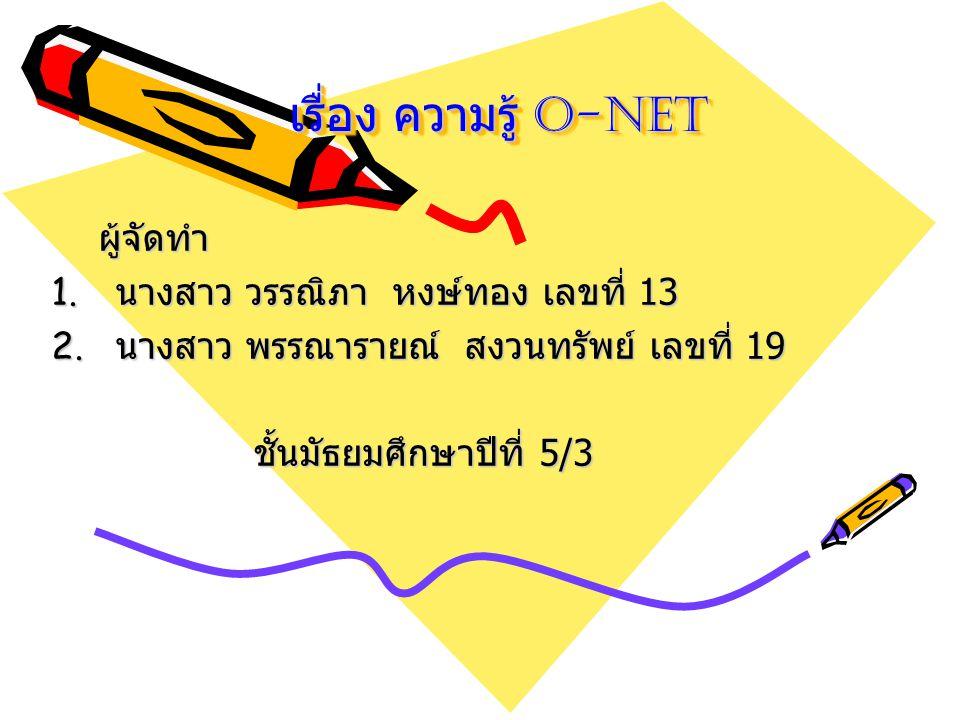 เรื่อง ความรู้ O-NET ผู้จัดทำ ผู้จัดทำ 1. นางสาว วรรณิภา หงษ์ทอง เลขที่ 13 2. นางสาว พรรณารายณ์ สงวนทรัพย์ เลขที่ 19 ชั้นมัธยมศึกษาปีที่ 5/3