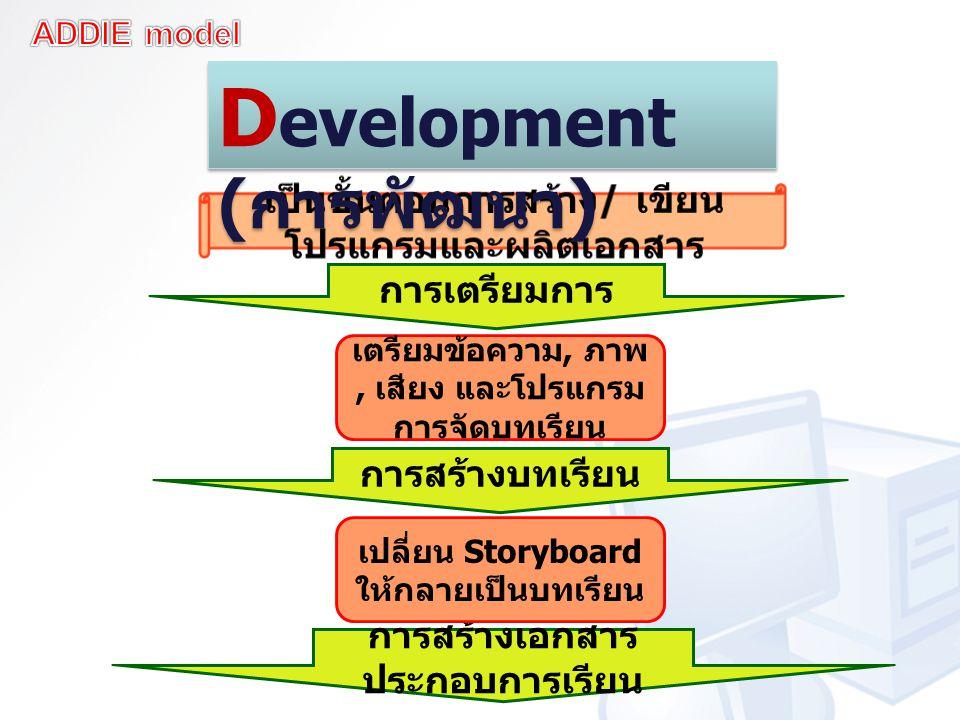 การเตรียมการ การสร้างบทเรียน การสร้างเอกสาร ประกอบการเรียน เตรียมข้อความ, ภาพ, เสียง และโปรแกรม การจัดบทเรียน เปลี่ยน Storyboard ให้กลายเป็นบทเรียน D evelopment ( การพัฒนา )