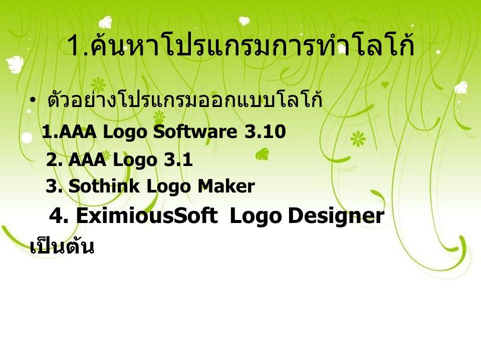 1. ค้นหาโปรแกรมการทำโลโก้ ตัวอย่างโปรแกรมออกแบบโลโก้ 1.AAA Logo Software 3.10 2. AAA Logo 3.1 3. Sothink Logo Maker 4. EximiousSoft Logo Designer เป็น