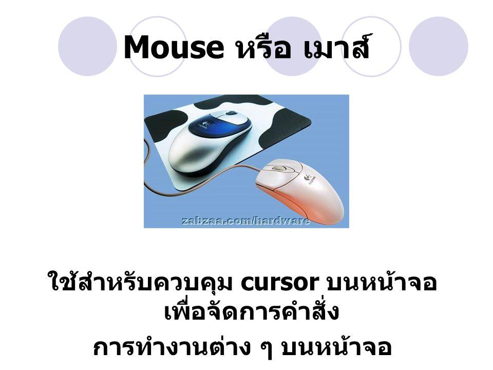 Mouse หรือ เมาส์ ใช้สำหรับควบคุม cursor บนหน้าจอ เพื่อจัดการคำสั่ง การทำงานต่าง ๆ บนหน้าจอ