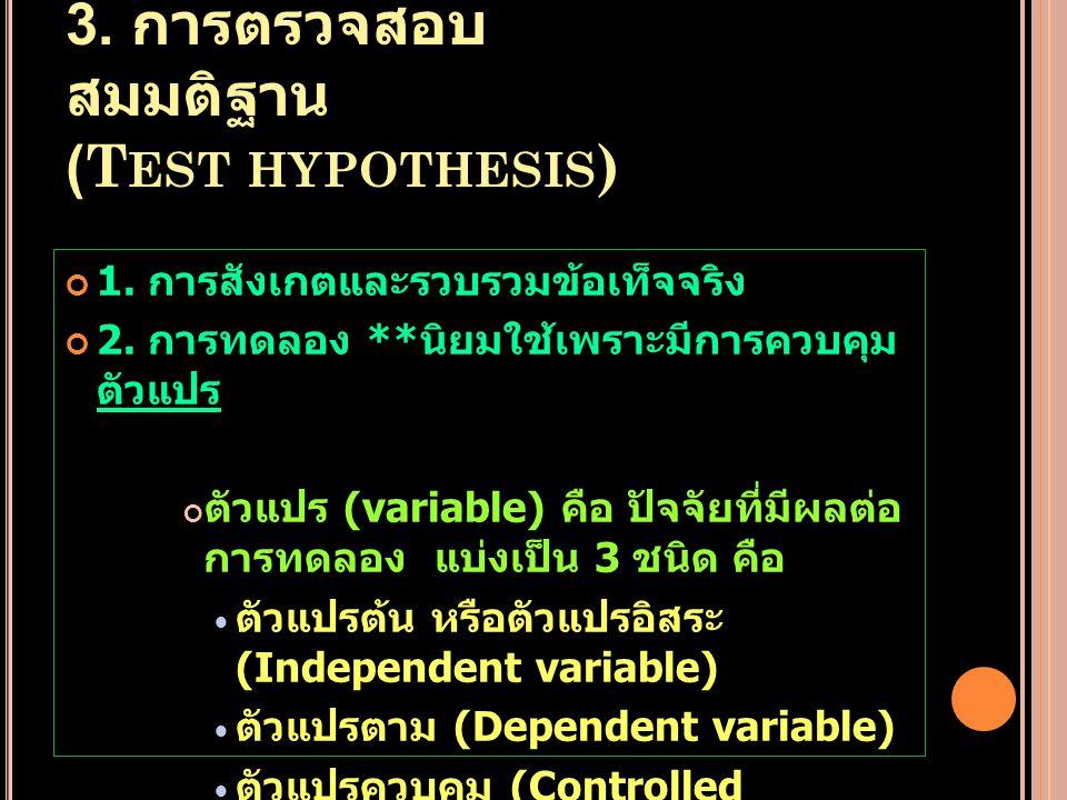 3. การตรวจสอบ สมมติฐาน (T EST HYPOTHESIS ) 1. การสังเกตและรวบรวมข้อเท็จจริง 2. การทดลอง ** นิยมใช้เพราะมีการควบคุม ตัวแปร ตัวแปร (variable) คือ ปัจจัย