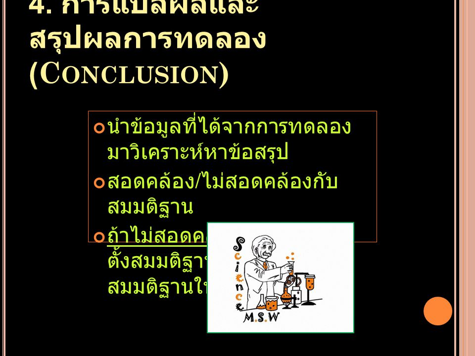 4. การแปลผลและ สรุปผลการทดลอง (C ONCLUSION ) นำข้อมูลที่ได้จากการทดลอง มาวิเคราะห์หาข้อสรุป สอดคล้อง / ไม่สอดคล้องกับ สมมติฐาน ถ้าไม่สอดคล้องต้อง ตั้ง