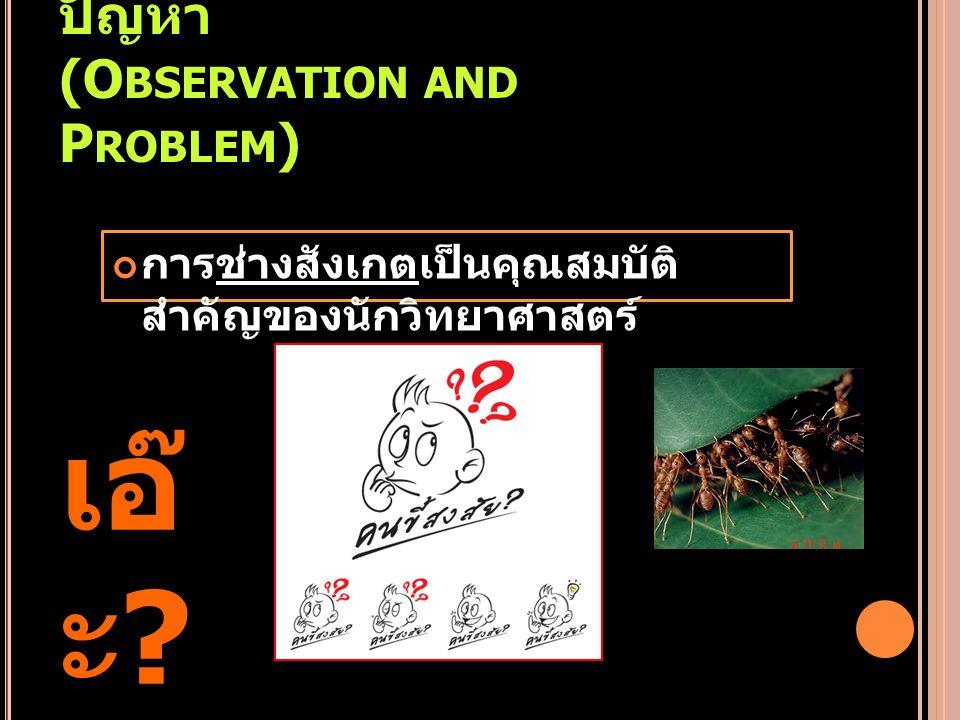 1. การสังเกตและตั้ง ปัญหา (O BSERVATION AND P ROBLEM ) การช่างสังเกตเป็นคุณสมบัติ สำคัญของนักวิทยาศาสตร์ เอ๊ ะ ?