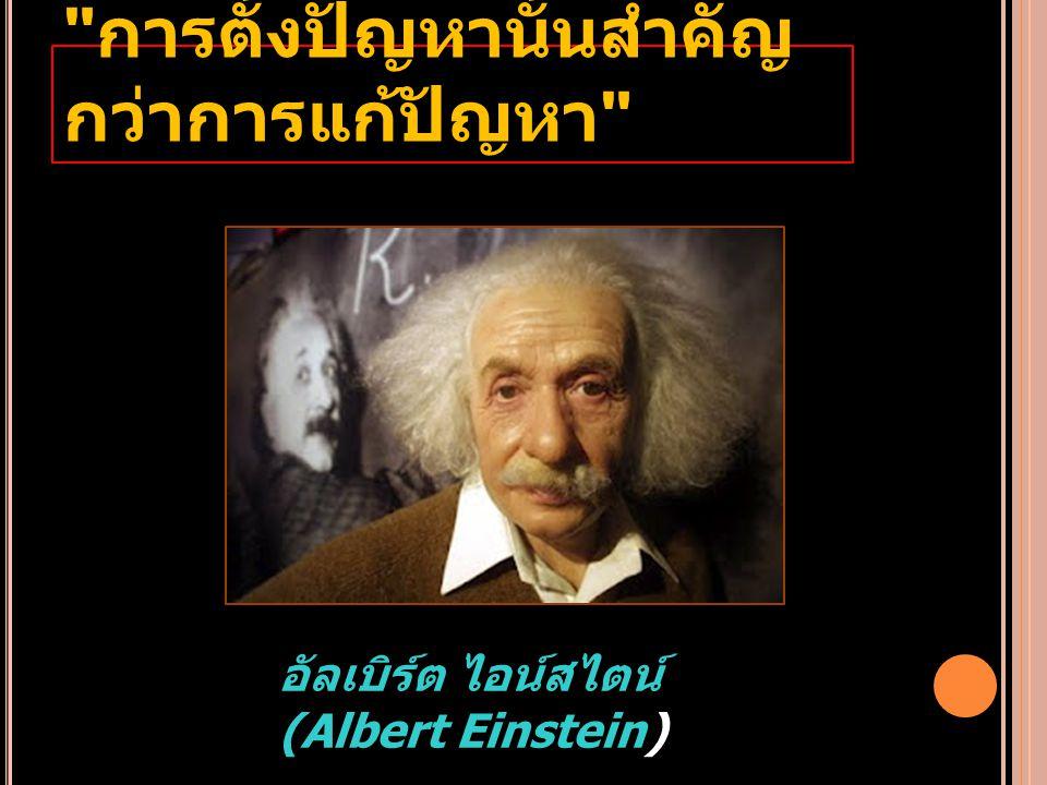 การตั้งปัญหานั้นสำคัญ กว่าการแก้ปัญหา อัลเบิร์ต ไอน์สไตน์ (Albert Einstein)