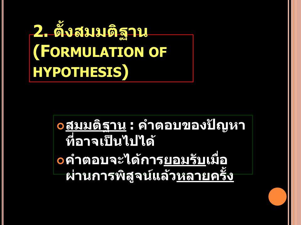 2. ตั้งสมมติฐาน (F ORMULATION OF HYPOTHESIS ) สมมติฐาน : คำตอบของปัญหา ที่อาจเป็นไปได้ คำตอบจะได้การยอมรับเมื่อ ผ่านการพิสูจน์แล้วหลายครั้ง